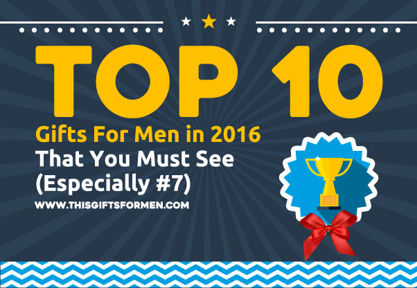 Top 10 Gifts For Men 2017 That You Must See (Especially #7)