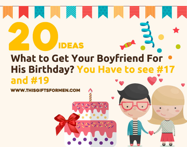 What to get your boyfriend for his birthday for Gift to give your boyfriend for his birthday
