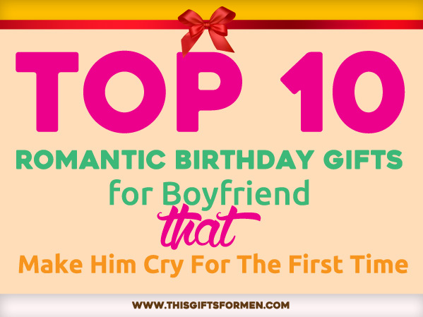 15 romantic birthday gifts for boyfriend that make him cry for First gift for boyfriend birthday
